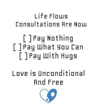 Life flows consultations are now [ ] pay nothing [ ] pay what you can [ ] pay with hugs love is unconditional and free