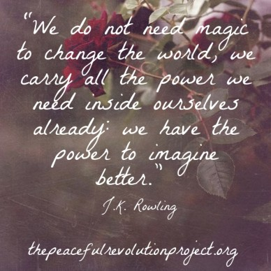 """""""we do not need magic to change the world, we carry all the power we need inside ourselves already: we have the power to imagine better."""" ― j.k. rowling thepeacefulrevolutionp"""
