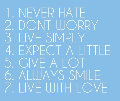 F 1. never hate 2. dont worry3. live simply4. expect a little5. give a lot6. always smile7. live with love