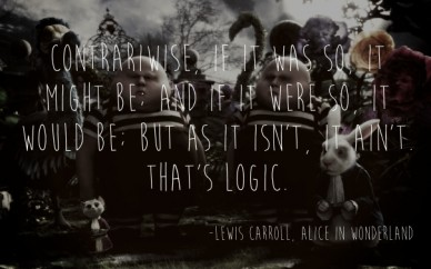 Contrariwise, if it was so, it might be; and if it were so, it would be; but as it isn't, it ain't. that's logic. -lewis carroll, alice in wonderland