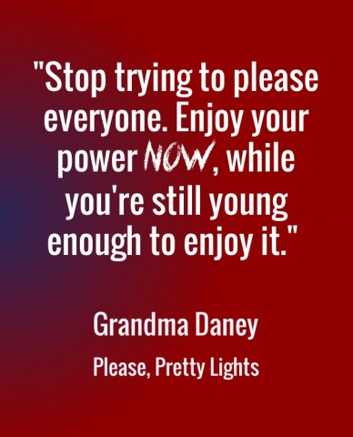 """""""stop trying to please everyone. enjoy your power now, while you're still young enough to enjoy it."""" grandma daneyplease, pretty lights"""
