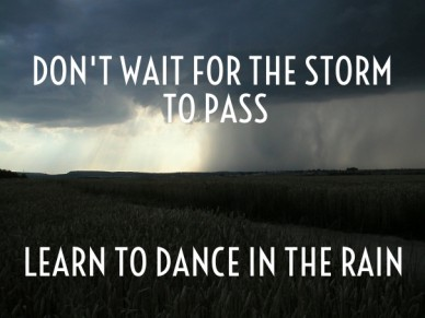 Don't wait for the storm to pass learn to dance in the rain