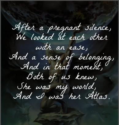 After a pregnant silence, we looked at each other with an ease, and a sense of belonging, and in that moment, both of us knew, she was my world, and i was her atlas.