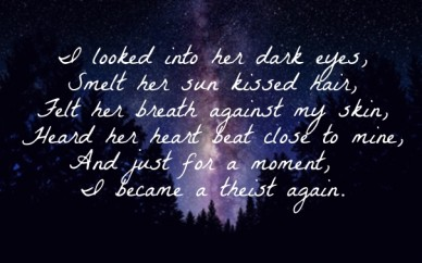 I looked into her dark eyes, smelt her sun kissed hair, felt her breath against my skin, heard her heart beat close to mine, and just for a moment, i became a theist again.