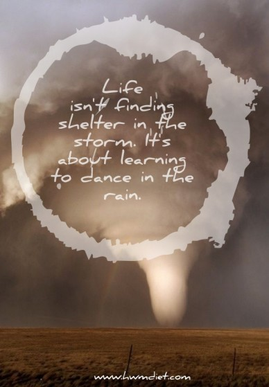 Life isn't finding shelter in the storm. it's about learning to dance in the rain. www.hwmdiet.com