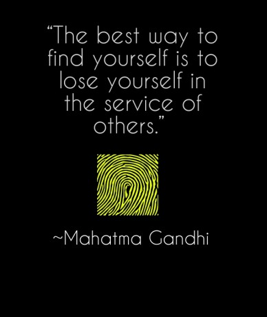 """""""the best way to find yourself is to lose yourself in the service of others."""" ~mahatma gandhi"""