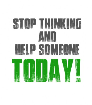 Stop thinking and help someone today!