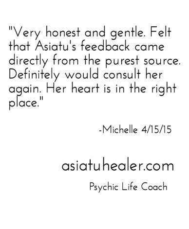 """very honest and gentle. felt that asiatu's feedback came directly from the purest source. definitely would consult her again. her heart is in the right place."" -michelle 4/15"
