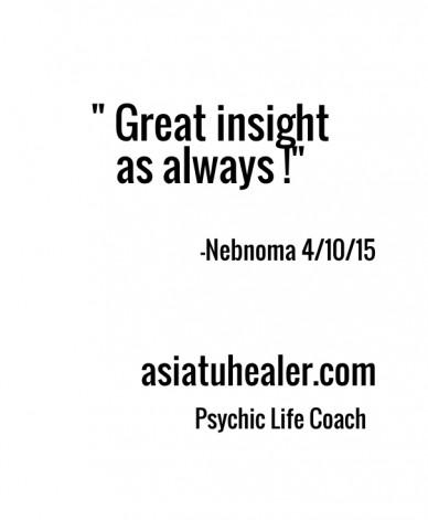 """ great insight as always !"" -nebnoma 4/10/15 asiatuhealer.com psychic life coach"