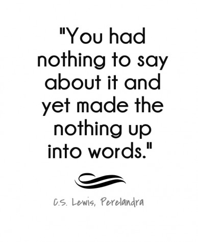 """""""you had nothing to say about it and yet made the nothing up into words."""" c.s. lewis, perelandra"""