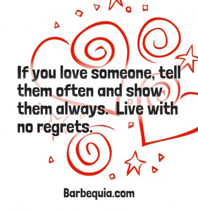 If you love someone, tell them often and show them always. live with no regrets. barbequia.com