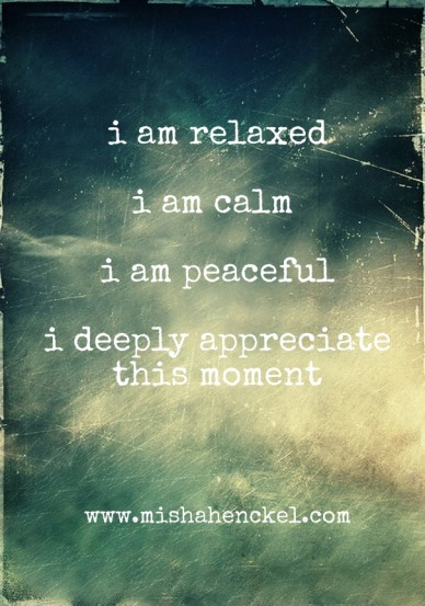I am relaxed i am calm i am peaceful i deeply appreciate this moment www.mishahenckel.com