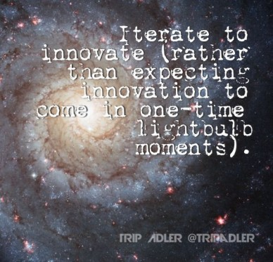 Iterate to innovate (rather than expecting innovation to come in one-time lightbulb moments). trip adler @tripadler