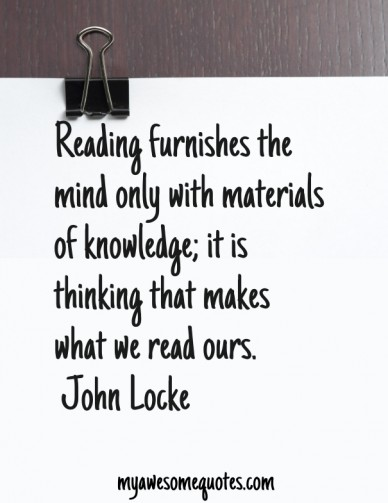 Reading furnishes the mind only with materials of knowledge; it is thinking that makes what we read ours. john locke myawesomequotes.com