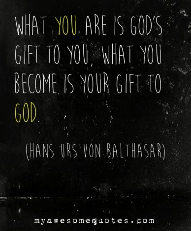 What you are is god's gift to you, what you become is your gift to god. myawesomequotes.com (hans urs von balthasar)