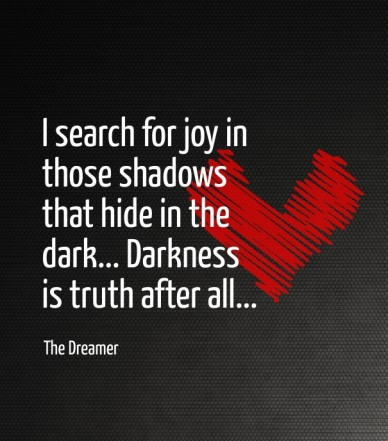 I search for joy in those shadows that hide in the dark... darkness is truth after all... the dreamer