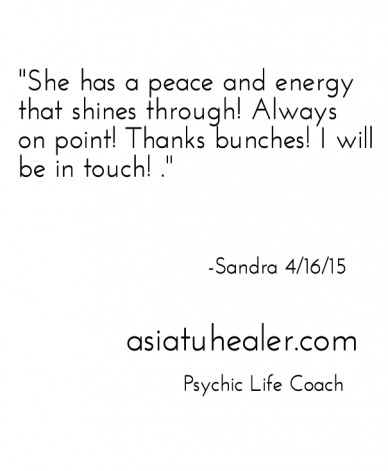 """""""she has a peace and energy that shines through! always on point! thanks bunches! i will be in touch! ."""" -sandra 4/16/15 asiatuhealer.com psychic life coach"""