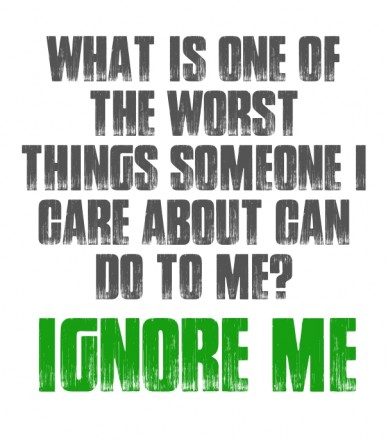Ignor what is one of the worst things someone i care about can do to me? ignore me