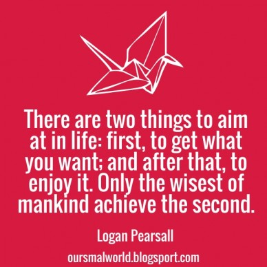 There are two things to aim at in life: first, to get what you want; and after that, to enjoy it. only the wisest of mankind achieve the second. logan pearsall oursmalworld.bl
