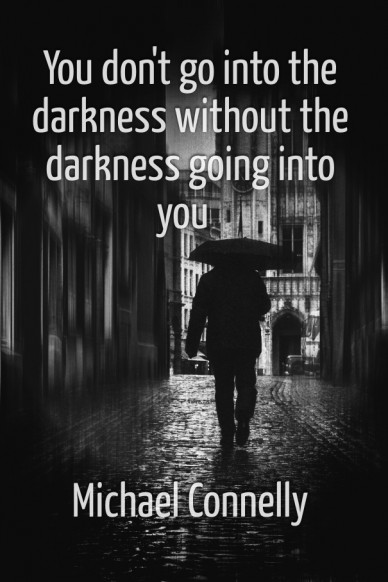 You don't go into the darkness without the darkness going into you michael connelly