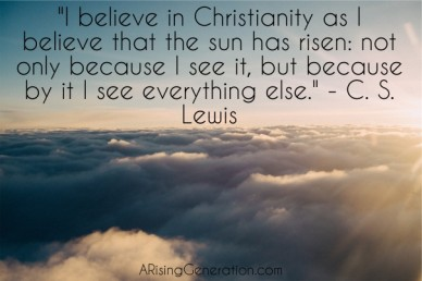 """i believe in christianity as i believe that the sun has risen: not only because i see it, but because by it i see everything else."" - c. s. lewis arisinggeneration.com"
