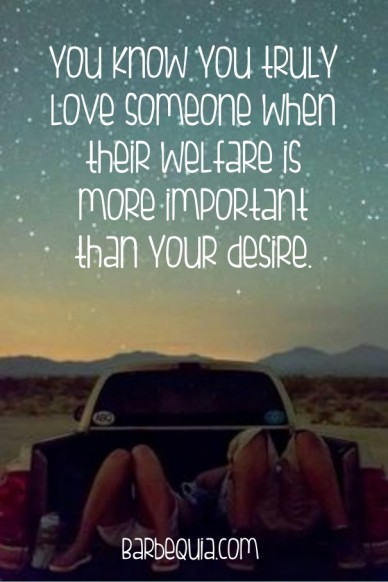 You know you truly love someone when their welfare is more important than your desire. barbequia.com