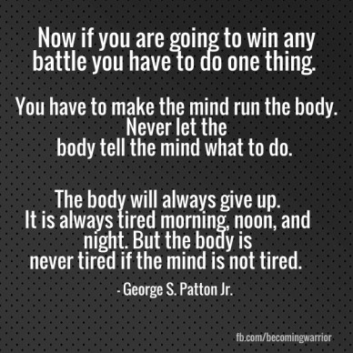 Now if you are going to win any battle you have to do one thing. you have to make the mind run the body. never let the body tell the mind what to do. the body will always give