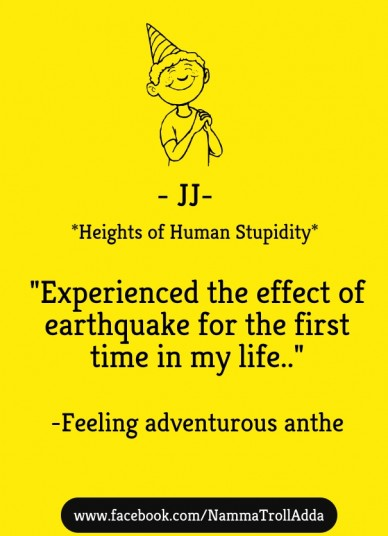 "*heights of human stupidity* ""experienced the effect of earthquake for the first time in my life.."" -feeling adventurous anthe www.facebook.com/nammatrolladda - jj-"
