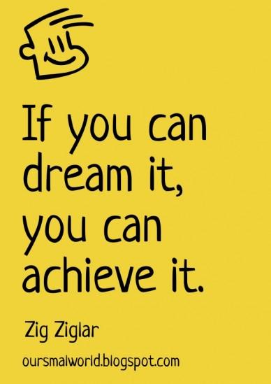 If you can dream it, you can achieve it. zig ziglar oursmalworld.blogspot.com
