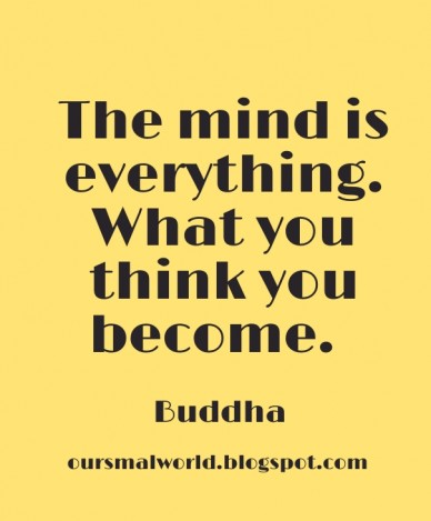 The mind is everything. what you think you become. buddha oursmalworld.blogspot.com