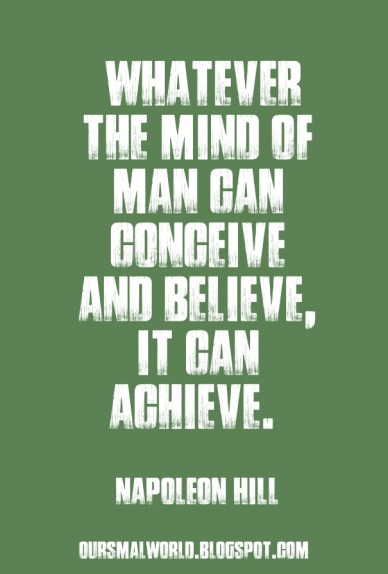 Whatever the mind of man can conceive and believe, it can achieve. napoleon hill oursmalworld.blogspot.com