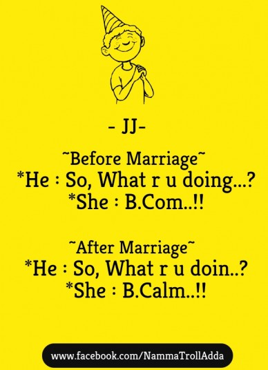 ~before marriage~ *he : so, what r u doing...? *she : b.com..!! ~after marriage~ *he : so, what r u doin..? *she : b.calm..!! www.facebook.com/nammatrolladda - jj-
