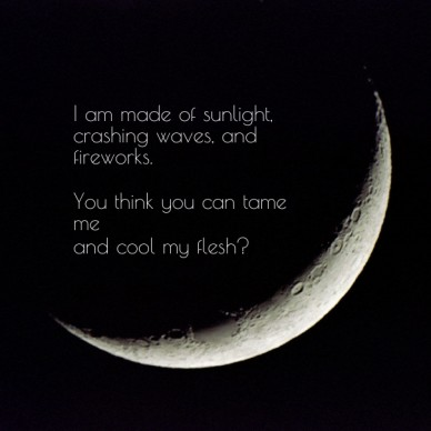 I am made of sunlight, crashing waves, and fireworks. you think you can tame meand cool my flesh?