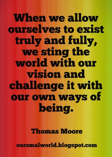 When we allow ourselves to exist truly and fully, we sting the world with our vision and challenge it with our own ways of being. thomas moore oursmalworld.blogspot.com