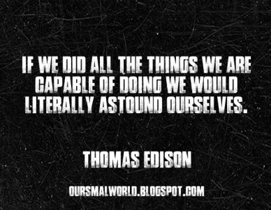 If we did all the things we are capable of doing we would literally astound ourselves. thomas edison oursmalworld.blogspot.com