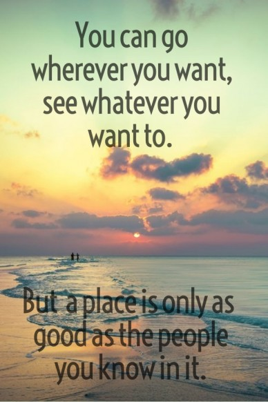You can go wherever you want, see whatever you want to. but a place is only as good as the people you know in it.