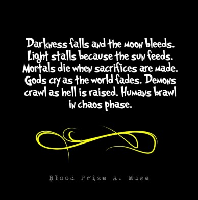 Darkness falls and the moon bleeds. light stalls because the sun feeds. mortals die when sacrifices are made. gods cry as the world fades. demons crawl as hell is raised. huma