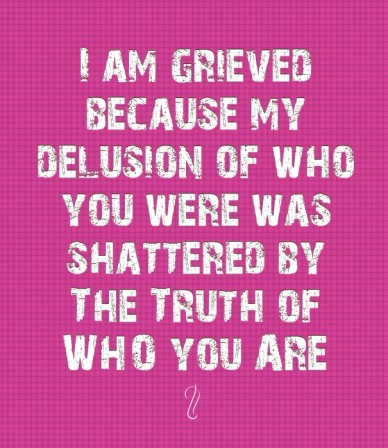 I am grieved because my delusion of who you were was shattered by the truth of who you are