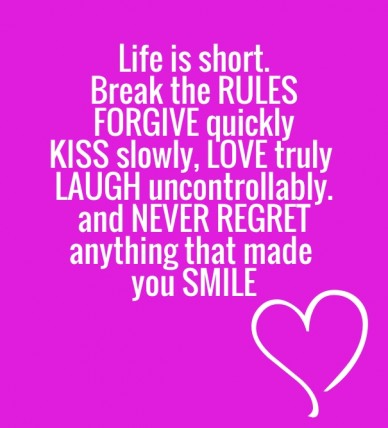 Life is short. break the rulesforgive quicklykiss slowly, love truly laugh uncontrollably.and never regretanything that made you smile