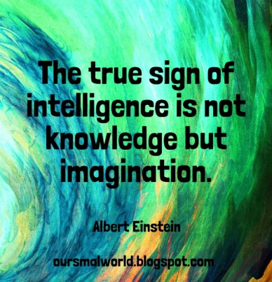 Albert einstein oursmalworld.blogspot.com the true sign of intelligence is not knowledge but imagination.