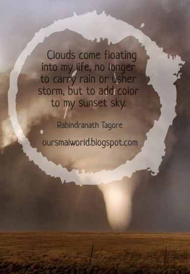 Clouds come floating into my life, no longer to carry rain or usher storm, but to add color to my sunset sky. rabindranath tagore oursmalworld.blogspot.com
