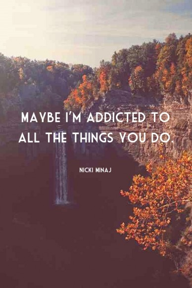 Maybe I'm addicted to all the things you do.