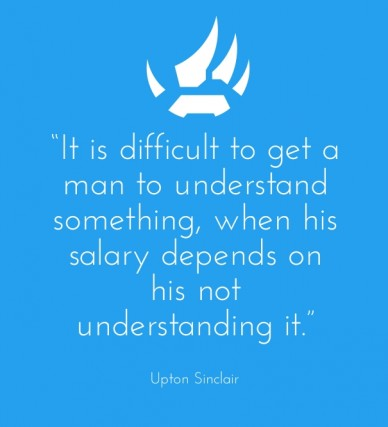 """""""it is difficult to get a man to understand something, when his salary depends on his not understanding it."""" upton sinclair"""