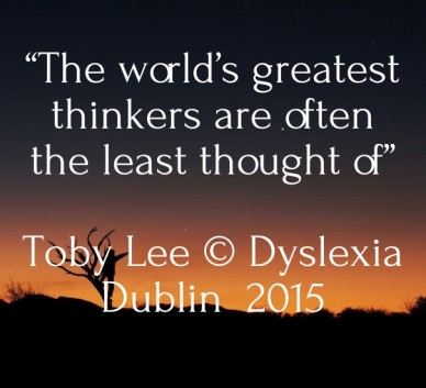 """""""the world's greatest thinkers are often the least thought of"""" toby lee © dyslexia dublin 2015"""