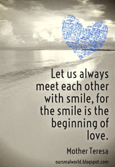 Let us always meet each other with smile, for the smile is the beginning of love. mother teresa oursmalworld.blogspot.com