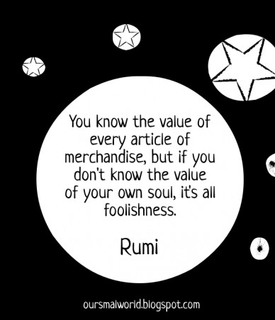 You know the value of every article of merchandise, but if you don't know the value of your own soul, it's all foolishness. rumi oursmalworld.blogspot.com