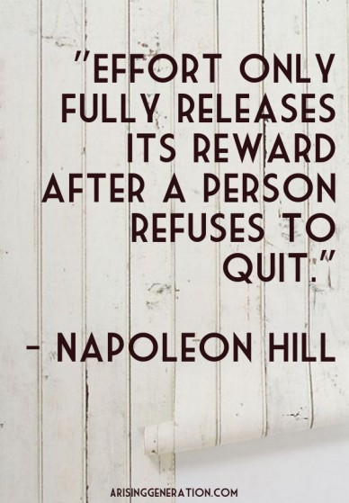 """effort only fully releases its reward after a person refuses to quit."" - napoleon hill arisinggeneration.com"