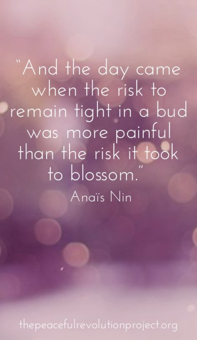 """""""and the day came when the risk to remain tight in a bud was more painful than the risk it took to blossom."""" ― anaïs nin thepeacefulrevolutionproject.org"""