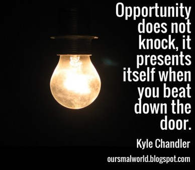 Opportunity does not knock, it presents itself when you beat down the door. kyle chandler oursmalworld.blogspot.com