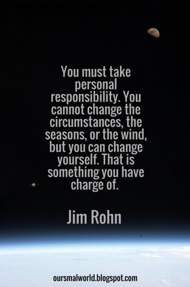 You must take personal responsibility. you cannot change the circumstances, the seasons, or the wind, but you can change yourself. that is something you have charge of. jim ro